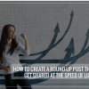 Thumbnail image for How to Create a Round-up post that would get shared at the Speed of Light?